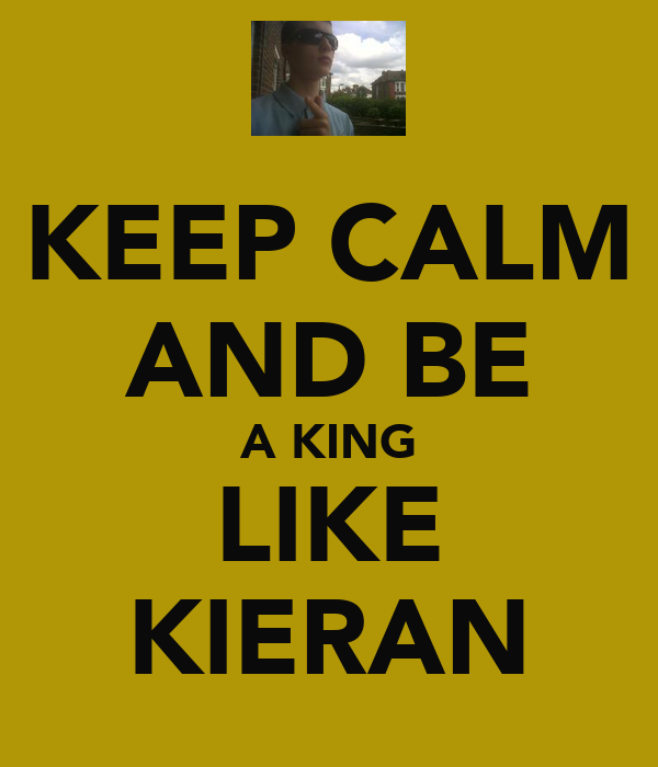 KEEP CALM AND BE A KING LIKE KIERAN