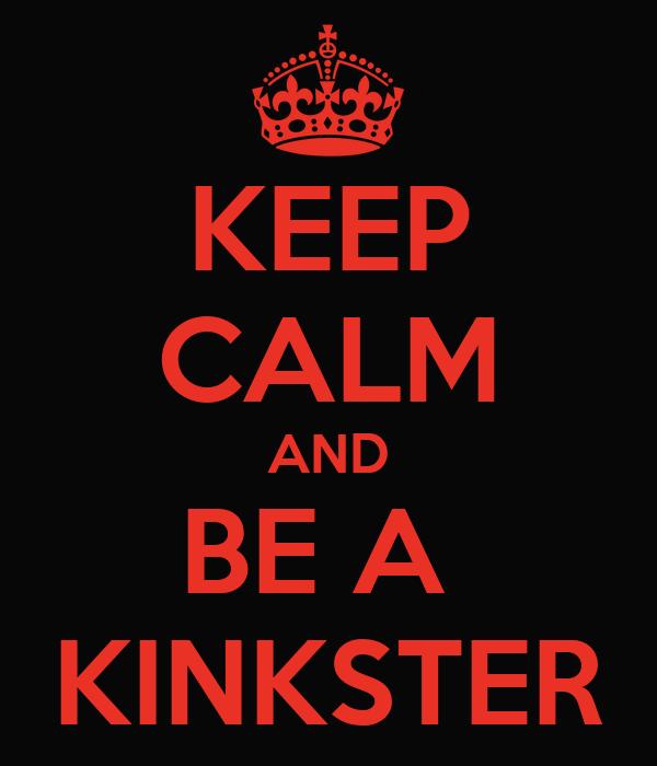 KEEP CALM AND BE A  KINKSTER
