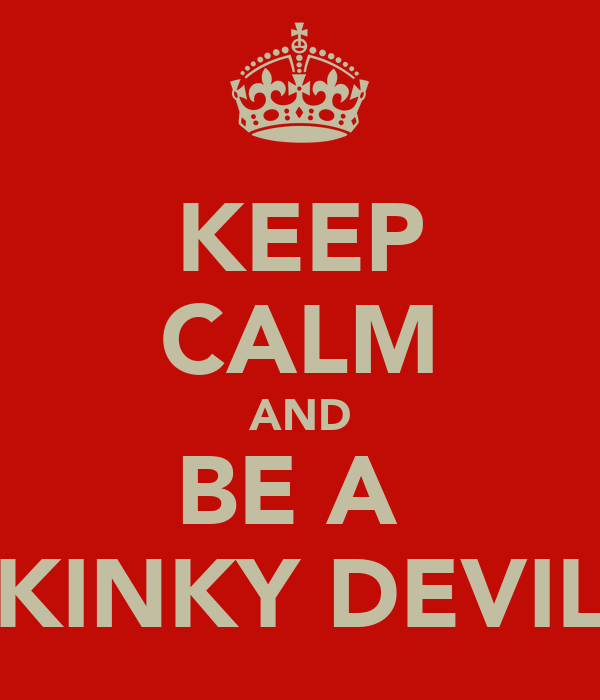 KEEP CALM AND BE A  KINKY DEVIL