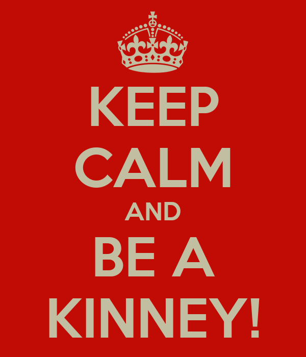 KEEP CALM AND BE A KINNEY!