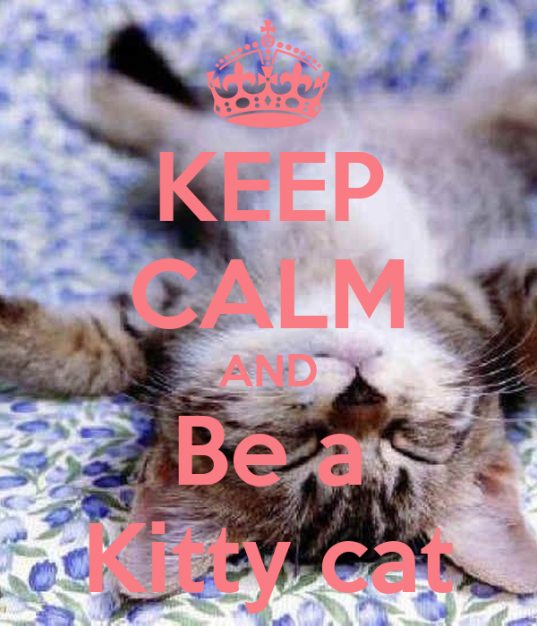 KEEP CALM AND Be a Kitty cat
