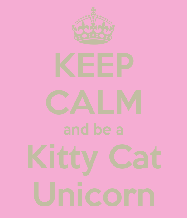 KEEP CALM and be a Kitty Cat Unicorn