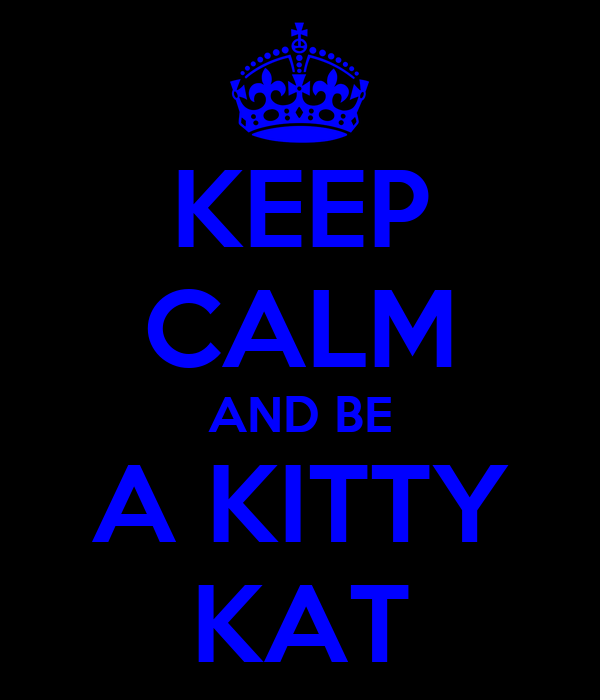 KEEP CALM AND BE A KITTY KAT