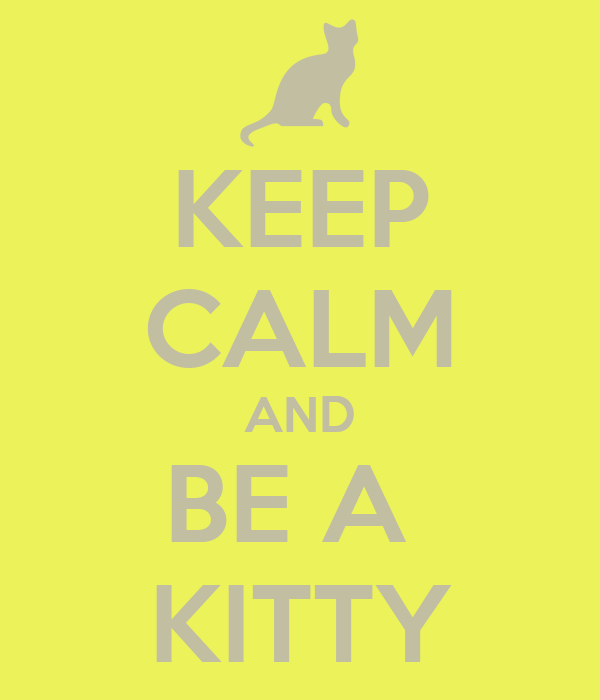 KEEP CALM AND BE A  KITTY