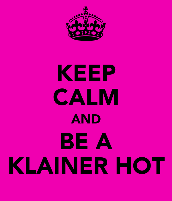 KEEP CALM AND BE A KLAINER HOT