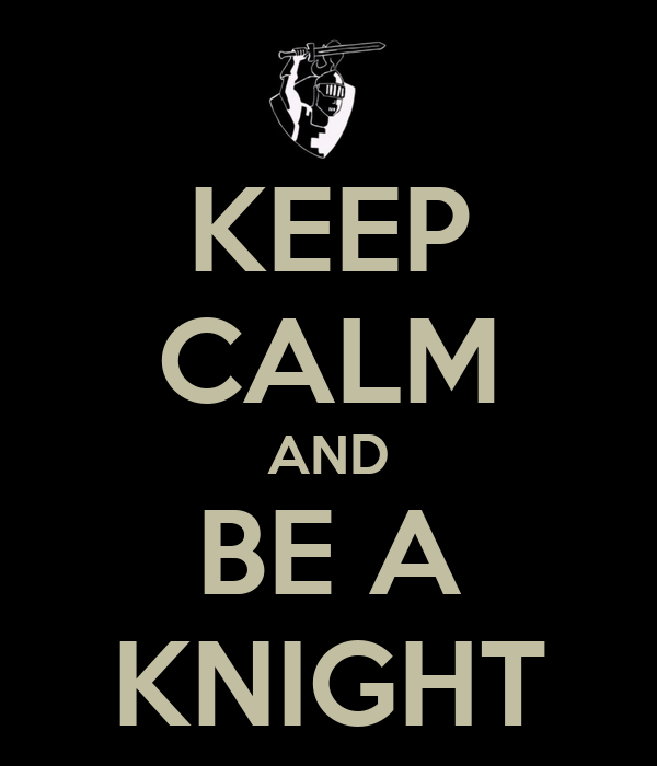 KEEP CALM AND BE A KNIGHT