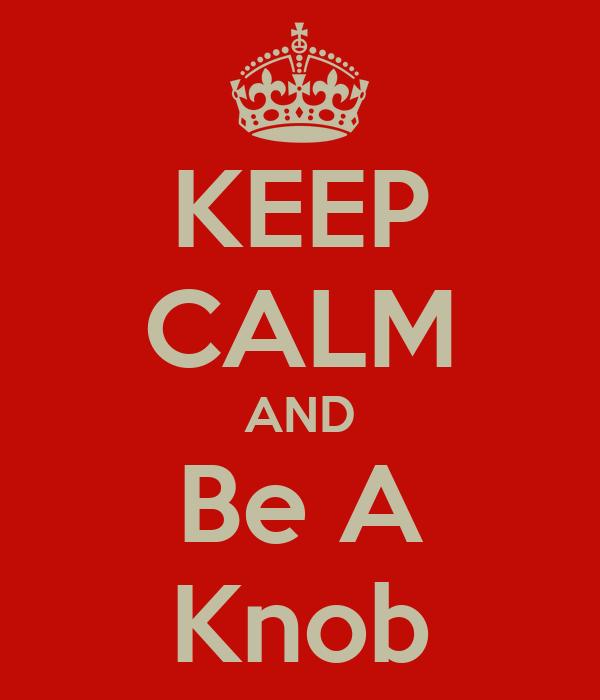 KEEP CALM AND Be A Knob