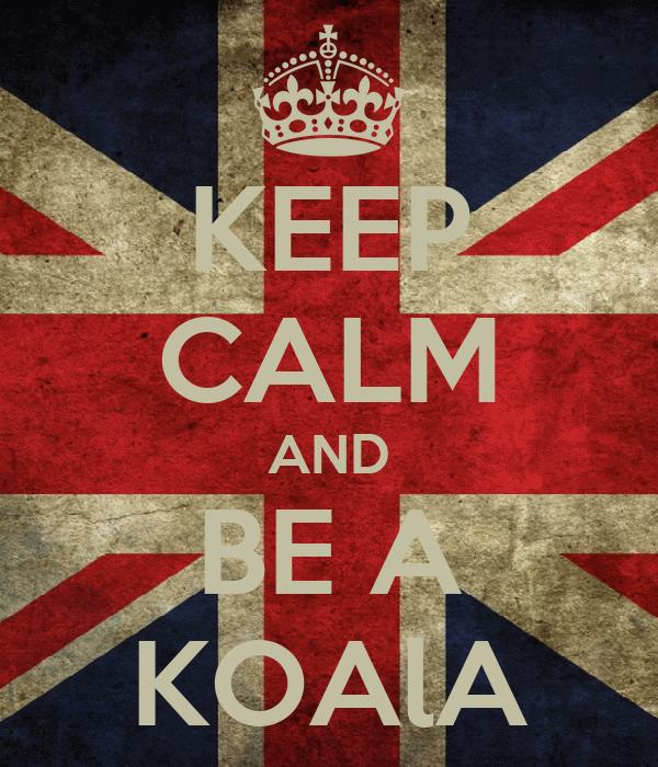 KEEP CALM AND BE A KOAlA