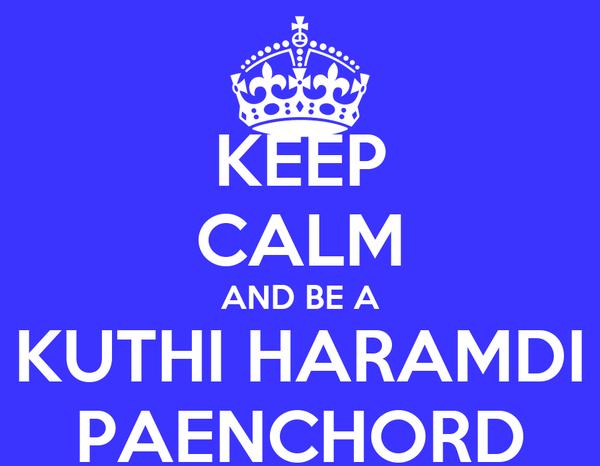 KEEP CALM AND BE A KUTHI HARAMDI PAENCHORD