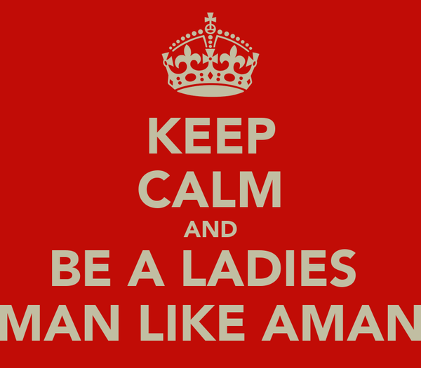 KEEP CALM AND BE A LADIES  MAN LIKE AMAN