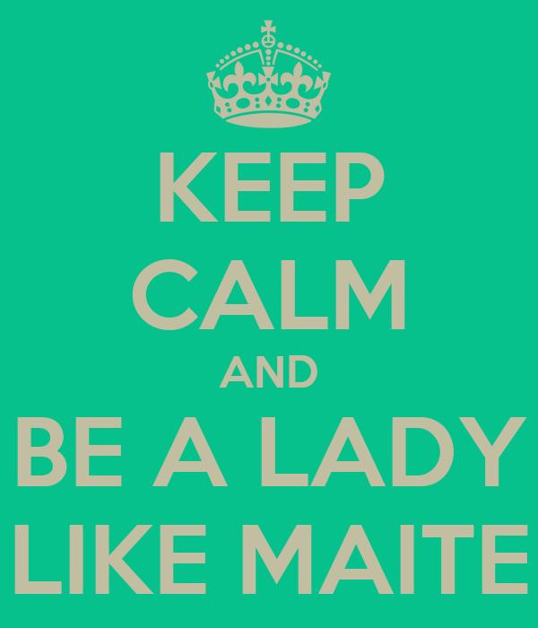 KEEP CALM AND  BE A LADY  LIKE MAITE