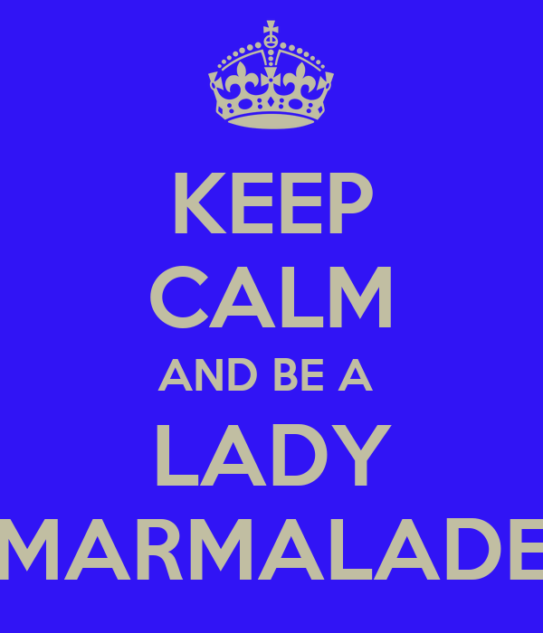 KEEP CALM AND BE A  LADY MARMALADE