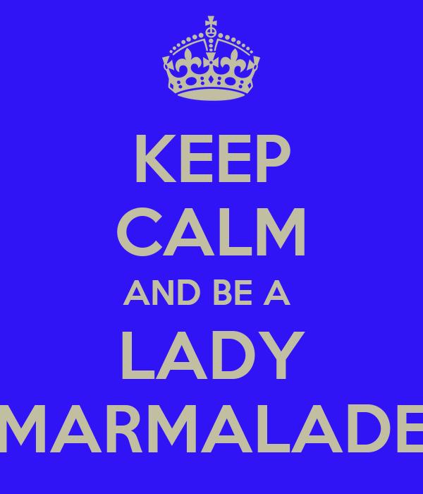 KEEP CALM AND BE A  LADY MARMALADE