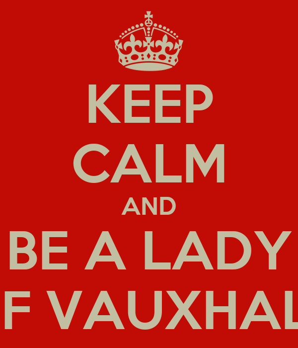 KEEP CALM AND BE A LADY OF VAUXHALL