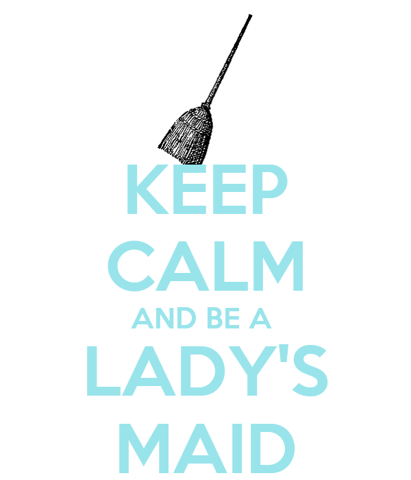 KEEP CALM AND BE A  LADY'S MAID