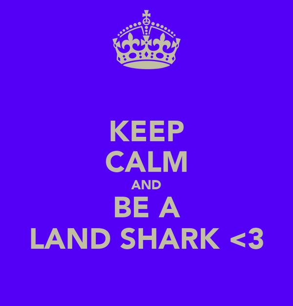 KEEP CALM AND BE A LAND SHARK <3