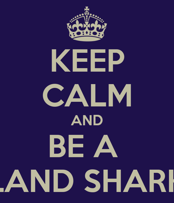 KEEP CALM AND BE A  LAND SHARK