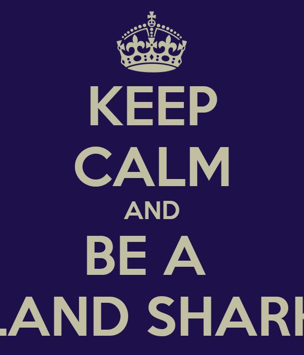 KEEP CALM AND BE A  LAND SHARK