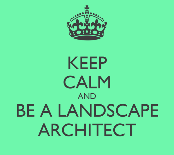 KEEP CALM AND BE A LANDSCAPE ARCHITECT