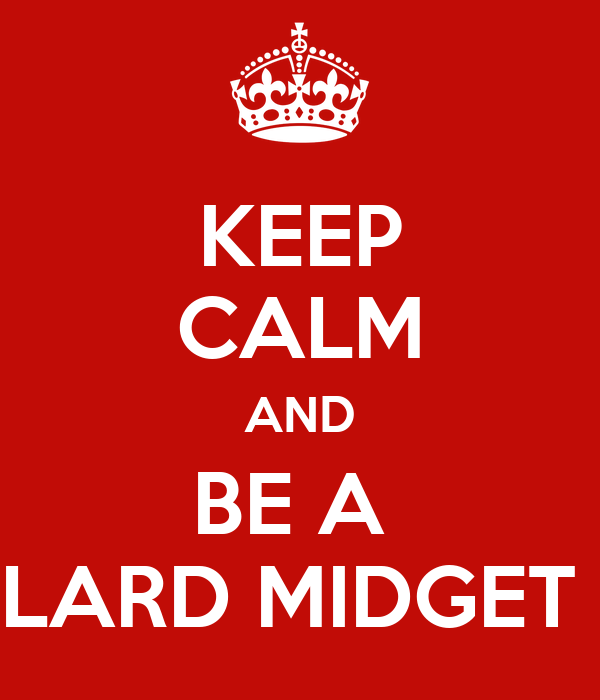 KEEP CALM AND BE A  LARD MIDGET