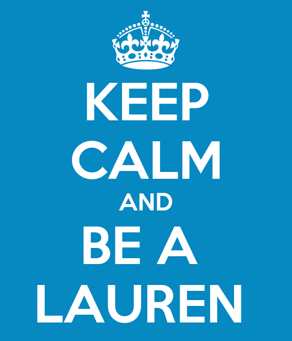 KEEP CALM AND BE A  LAUREN