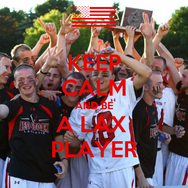 KEEP CALM AND BE A LAX  PLAYER