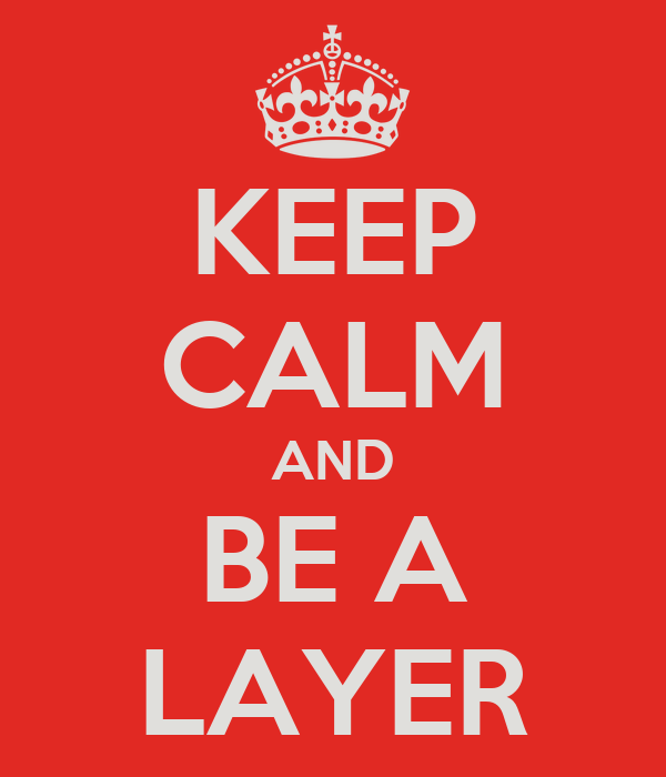 KEEP CALM AND BE A LAYER
