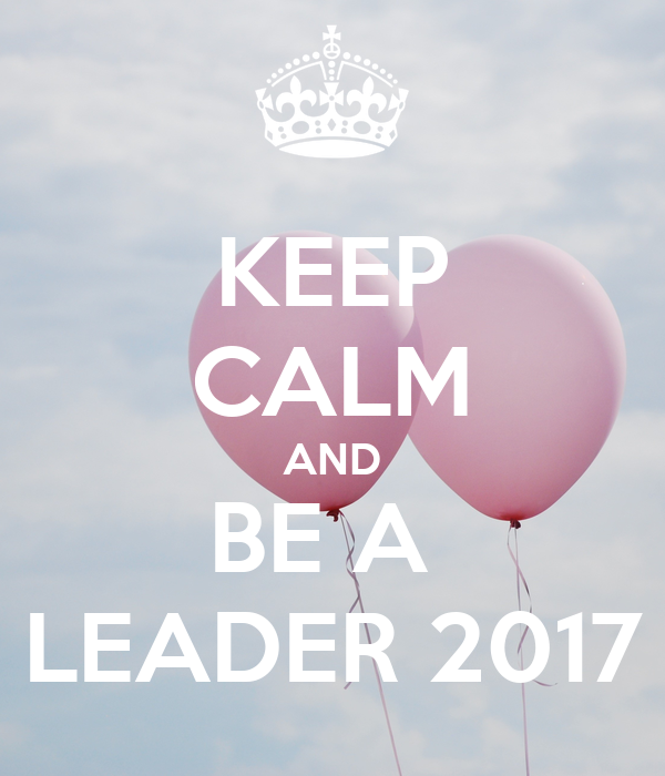 KEEP CALM AND BE A  LEADER 2017