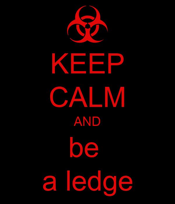 KEEP CALM AND be  a ledge