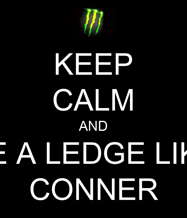 KEEP CALM AND BE A LEDGE LIKE CONNER