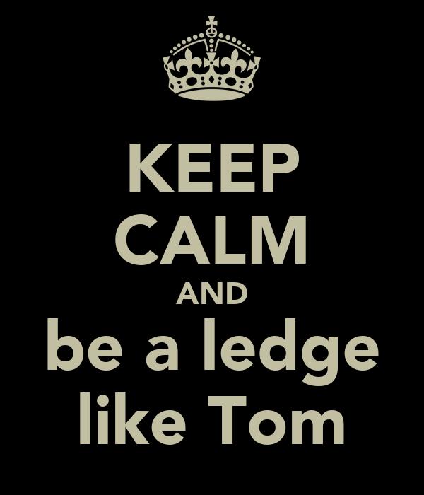 KEEP CALM AND be a ledge like Tom