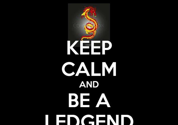 KEEP CALM AND BE A LEDGEND