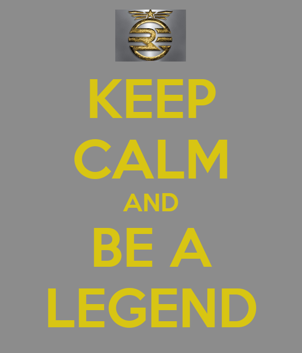 KEEP CALM AND BE A LEGEND