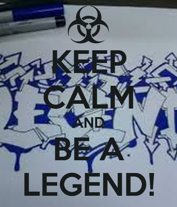 KEEP CALM AND BE A LEGEND!
