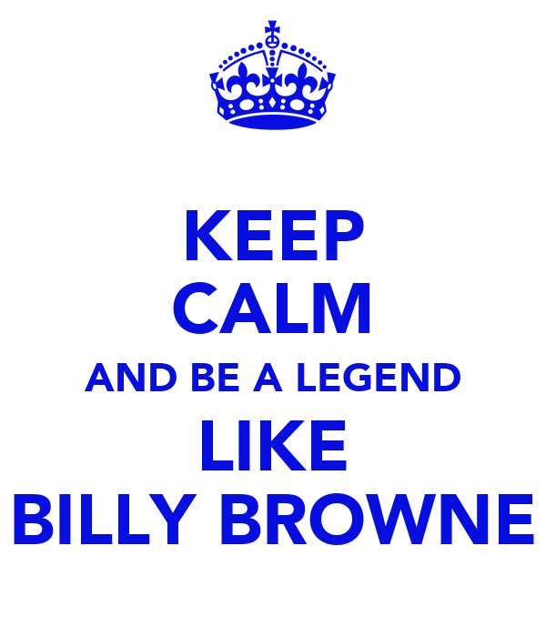 KEEP CALM AND BE A LEGEND LIKE BILLY BROWNE