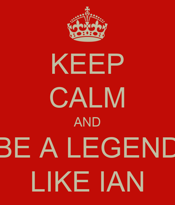 KEEP CALM AND BE A LEGEND LIKE IAN