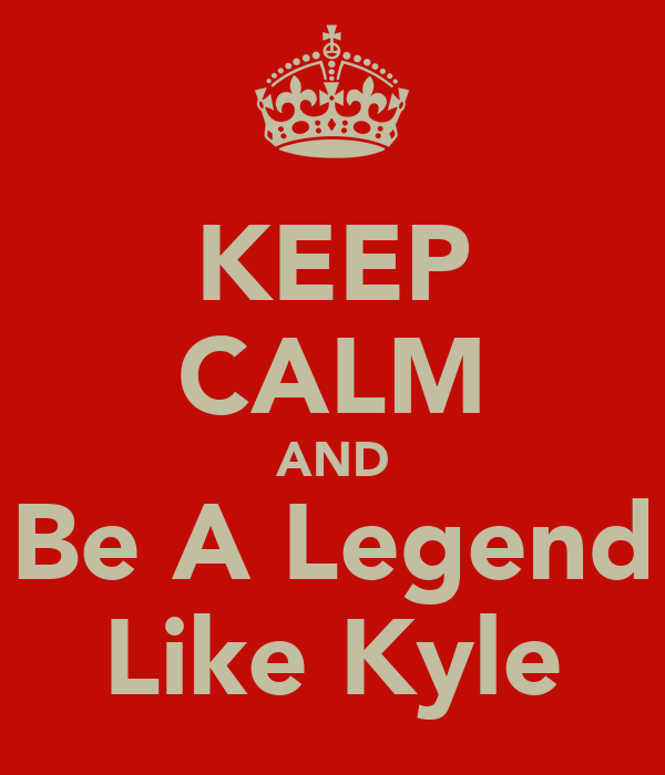 KEEP CALM AND Be A Legend Like Kyle