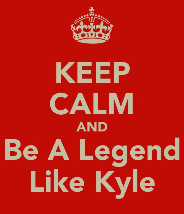 KEEP CALM AND Be A Legend Like Kyle