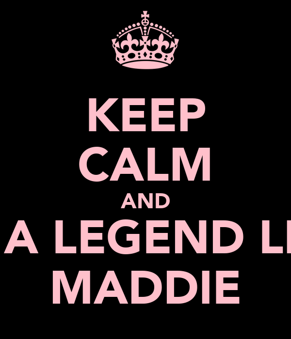 KEEP CALM AND BE A LEGEND LIKE MADDIE