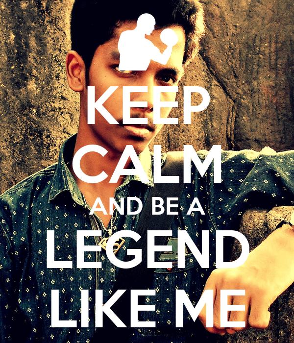 KEEP CALM AND BE A LEGEND LIKE ME