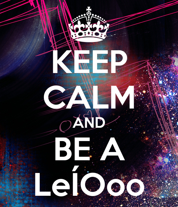 KEEP CALM AND BE A LeÍOoo