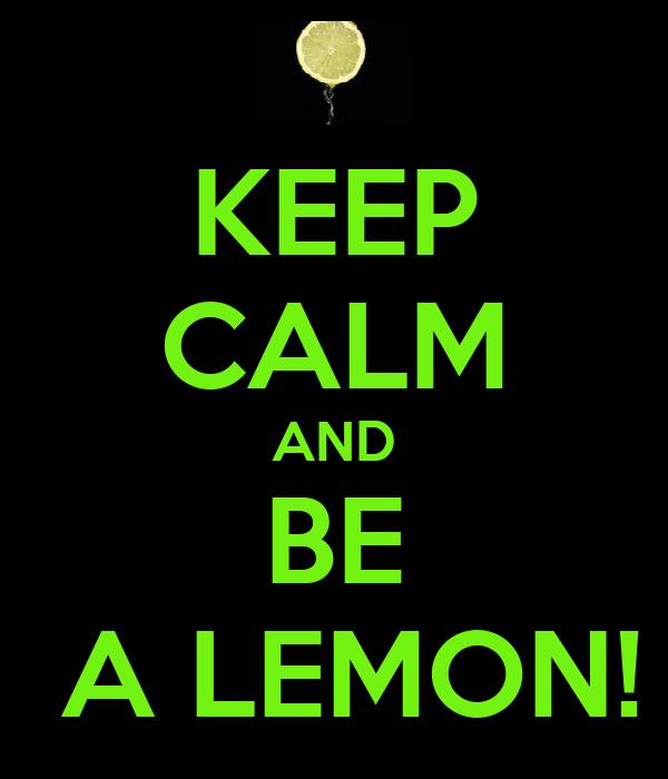 KEEP CALM AND BE  A LEMON!