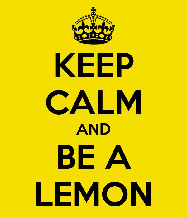 KEEP CALM AND BE A LEMON