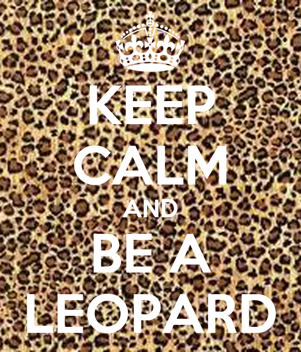 KEEP CALM AND BE A LEOPARD