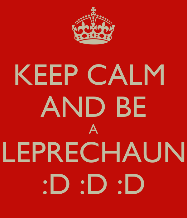 KEEP CALM  AND BE A LEPRECHAUN :D :D :D