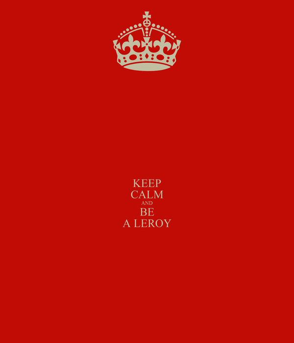 KEEP CALM AND BE A LEROY