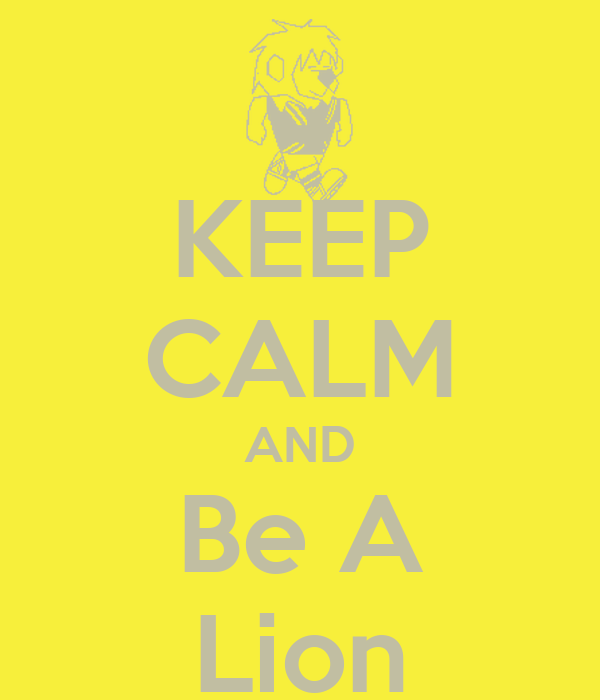 KEEP CALM AND Be A Lion