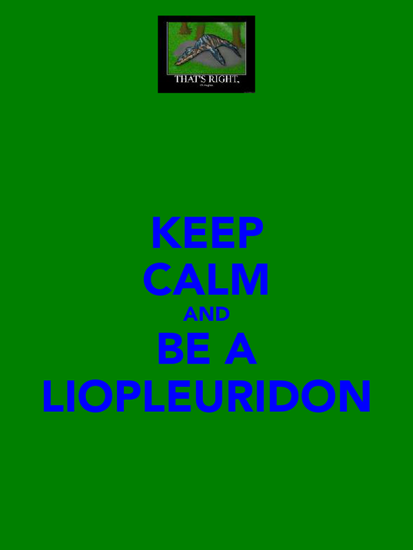KEEP CALM AND BE A LIOPLEURIDON