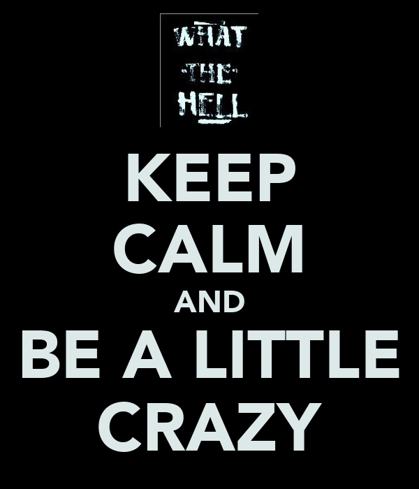 KEEP CALM AND BE A LITTLE CRAZY