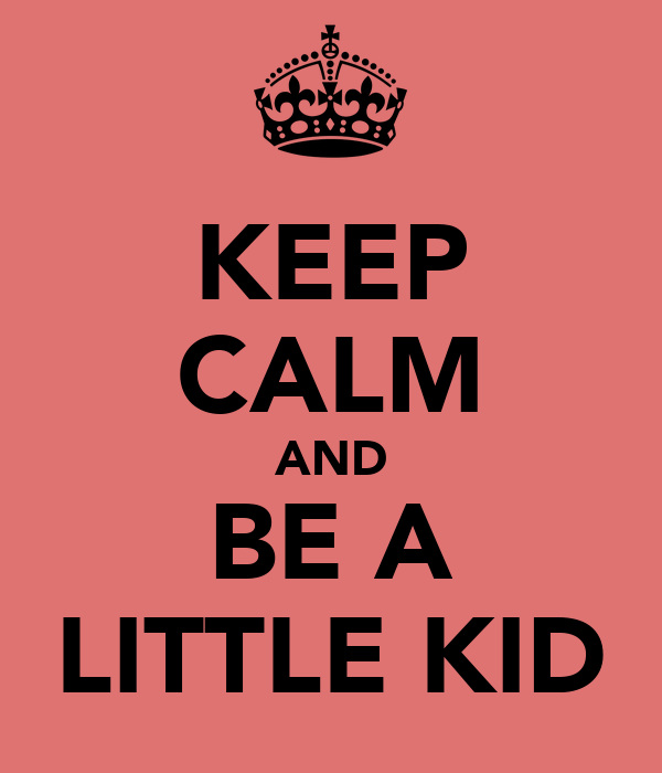 KEEP CALM AND BE A LITTLE KID